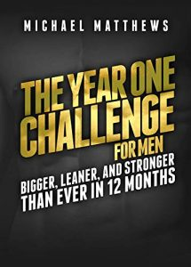 The Year One Challenge for Men- Bigger, Leaner, and Stronger Than Ever in 12 Months by Michael Matthews