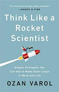 Think Like a Rocket Scientist- Simple Strategies You Can Use to Make Giant Leaps in Work and Life by Ozan Varol